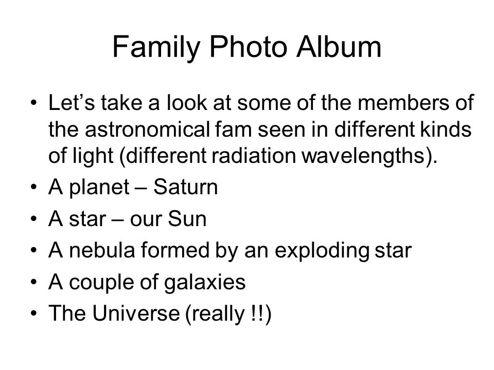 Family Photo Album Let's take a look at some of the members of the astronomical fam seen in different kinds of light (different radiation wavelengths)