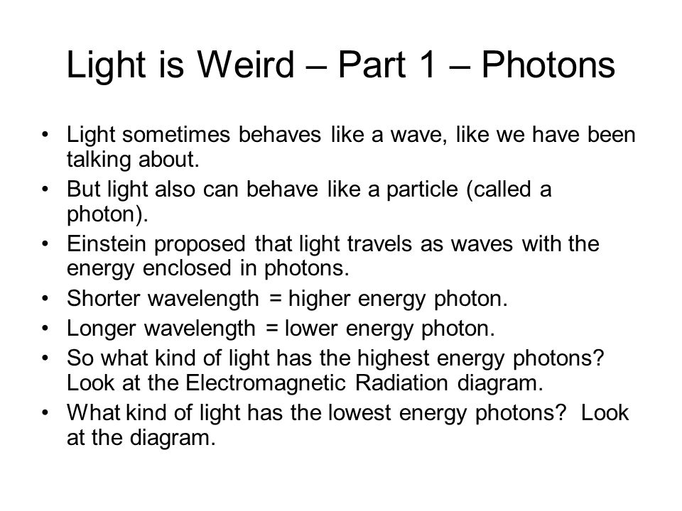 Light is Weird – Part 1 – Photons Light sometimes behaves like a wave, like we have been talking about. But light also can behave like a particle (cal
