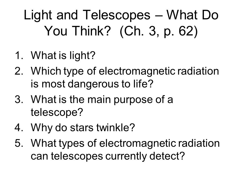 Light and Telescopes – What Do You Think? (Ch. 3, p. 62) 1.What is light? 2.Which type of electromagnetic radiation is most dangerous to life? 3.What