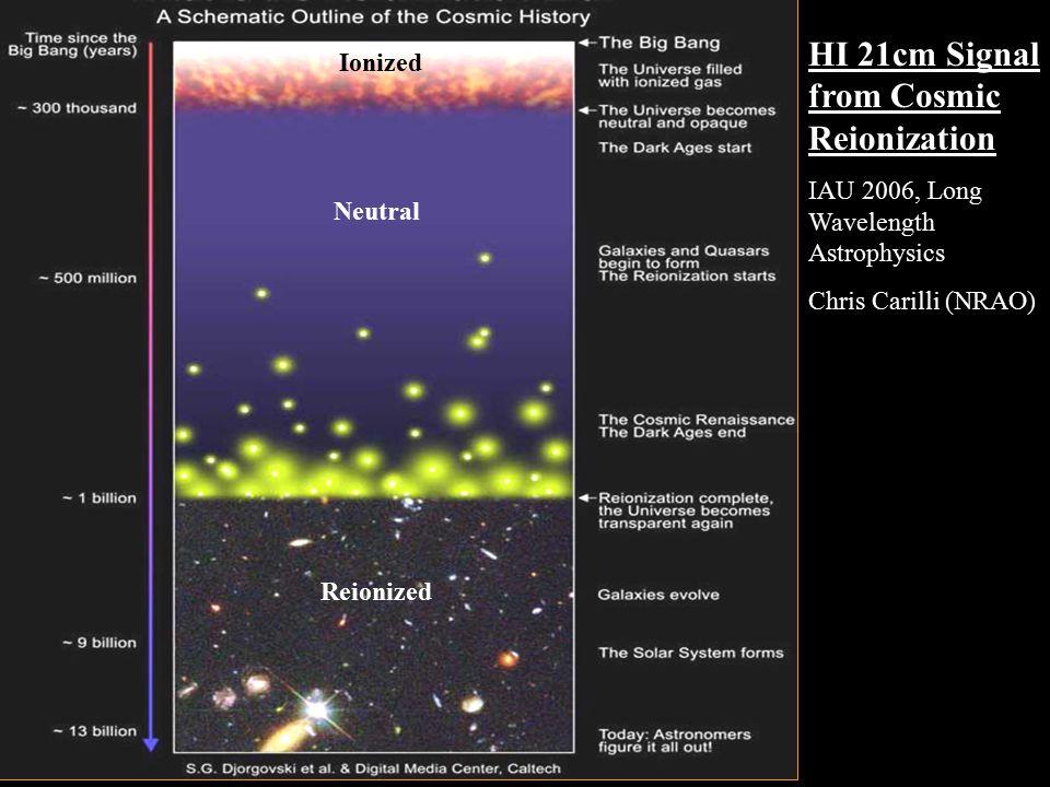 HI 21cm Signal from Cosmic Reionization IAU 2006, Long Wavelength Astrophysics Chris Carilli (NRAO) Ionized Neutral Reionized