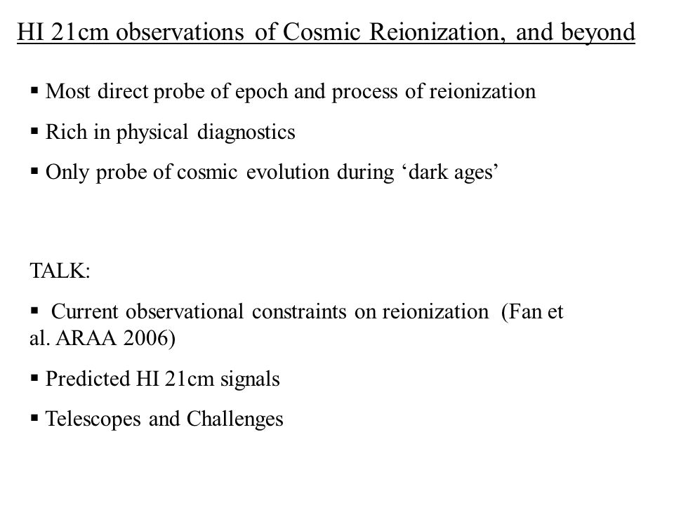 HI 21cm observations of Cosmic Reionization, and beyond  Most direct probe of epoch and process of reionization  Rich in physical diagnostics  Only probe of cosmic evolution during 'dark ages' TALK:  Current observational constraints on reionization (Fan et al.