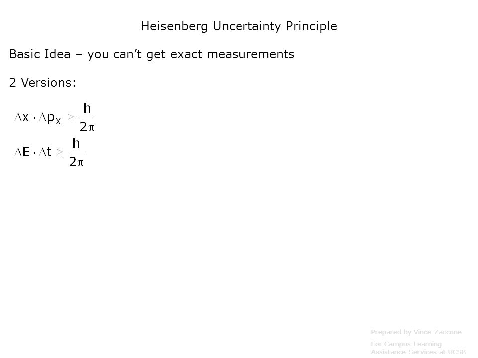 Heisenberg Uncertainty Principle Prepared by Vince Zaccone For Campus Learning Assistance Services at UCSB Basic Idea – you can't get exact measurements 2 Versions: