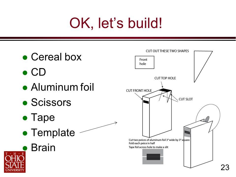 23 OK, let's build! Cereal box CD Aluminum foil Scissors Tape Template Brain