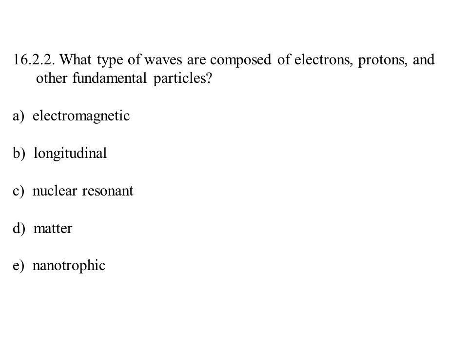 16.2.2. What type of waves are composed of electrons, protons, and other fundamental particles.