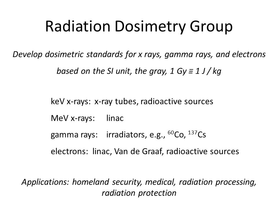 Radiation Dosimetry Group Develop dosimetric standards for x rays, gamma rays, and electrons based on the SI unit, the gray, 1 Gy ≡ 1 J / kg keV x-ray