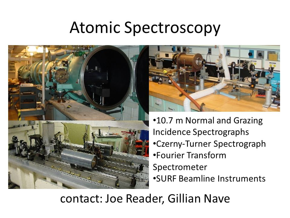 Atomic Spectroscopy contact: Joe Reader, Gillian Nave 10.7 m Normal and Grazing Incidence Spectrographs Czerny-Turner Spectrograph Fourier Transform S