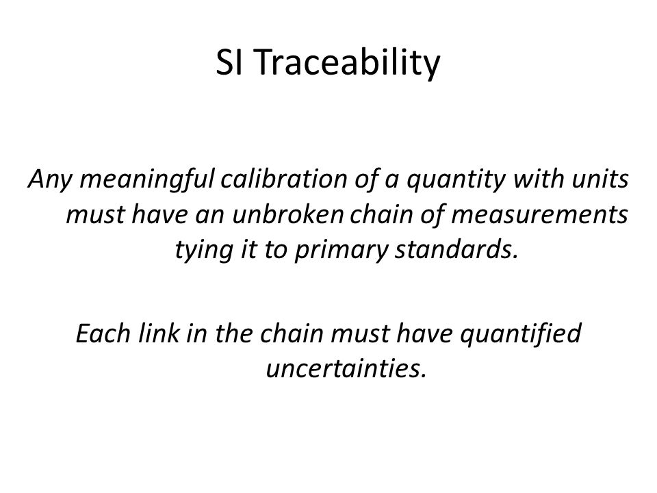 SI Traceability Any meaningful calibration of a quantity with units must have an unbroken chain of measurements tying it to primary standards.