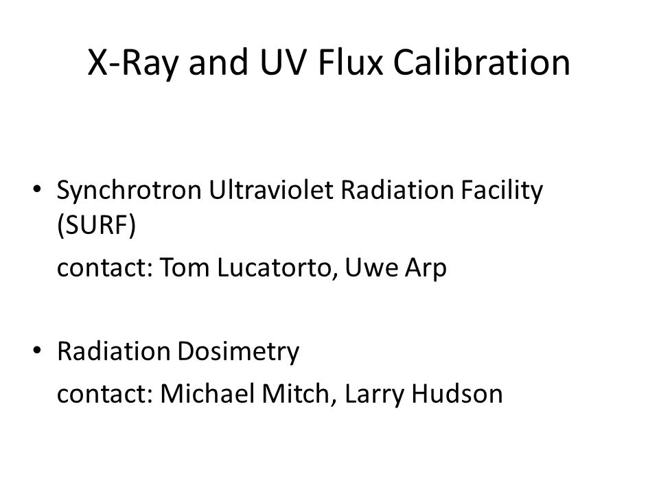 X-Ray and UV Flux Calibration Synchrotron Ultraviolet Radiation Facility (SURF) contact: Tom Lucatorto, Uwe Arp Radiation Dosimetry contact: Michael M