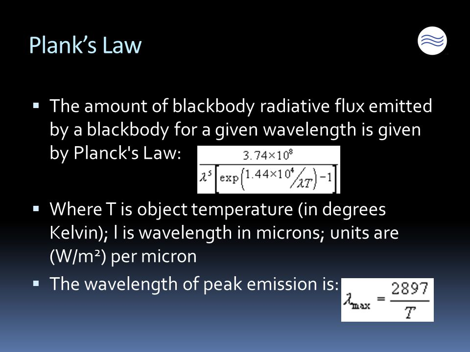 Plank's Law  The amount of blackbody radiative flux emitted by a blackbody for a given wavelength is given by Planck s Law:  Where T is object temperature (in degrees Kelvin); l is wavelength in microns; units are (W/m 2 ) per micron  The wavelength of peak emission is: