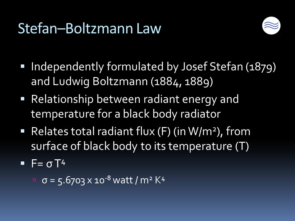 Stefan–Boltzmann Law  Independently formulated by Josef Stefan (1879) and Ludwig Boltzmann (1884, 1889)  Relationship between radiant energy and temperature for a black body radiator  Relates total radiant flux (F) (in W/m 2 ), from surface of black body to its temperature (T)  F= σ T 4  σ = 5.6703 x 10 -8 watt / m 2 K 4