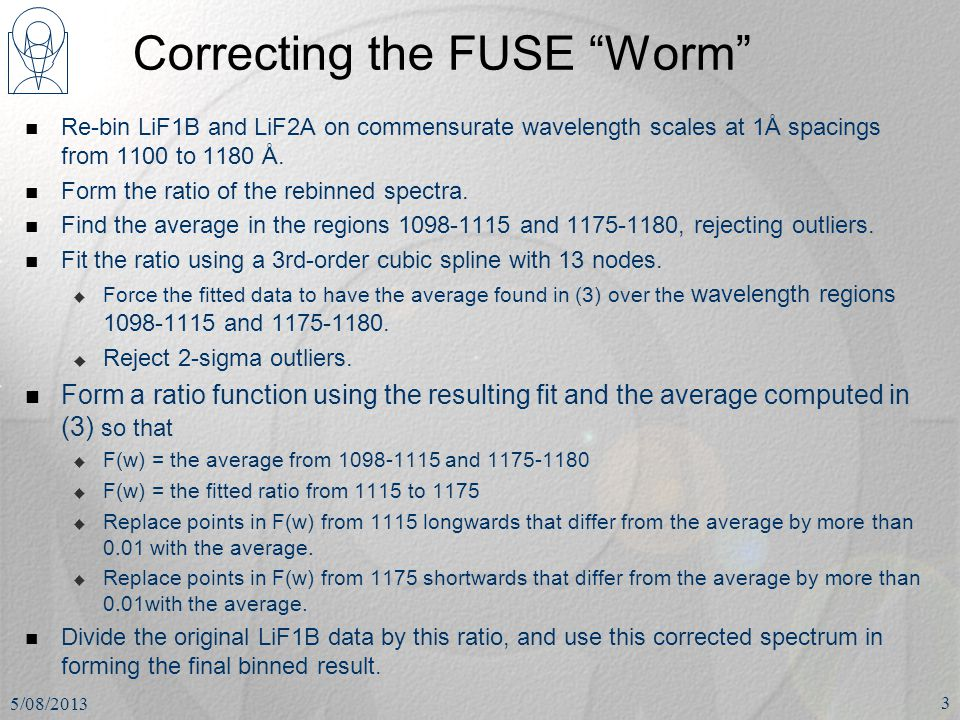 "Correcting the FUSE ""Worm"" Re-bin LiF1B and LiF2A on commensurate wavelength scales at 1Å spacings from 1100 to 1180 Å. Form the ratio of the rebinned"