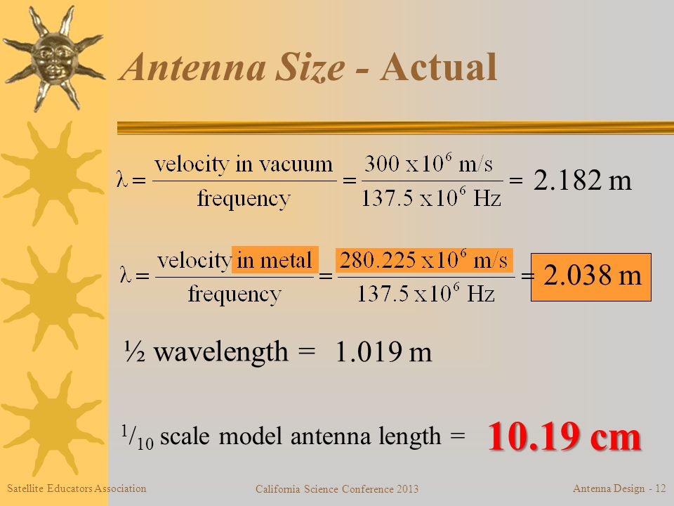 Antenna Size - Actual 2.182 m ½ wavelength = 1.019 m 1 / 10 scale model antenna length = 10.19 cm 2.038 m Satellite Educators Association California Science Conference 2013 Antenna Design - 12