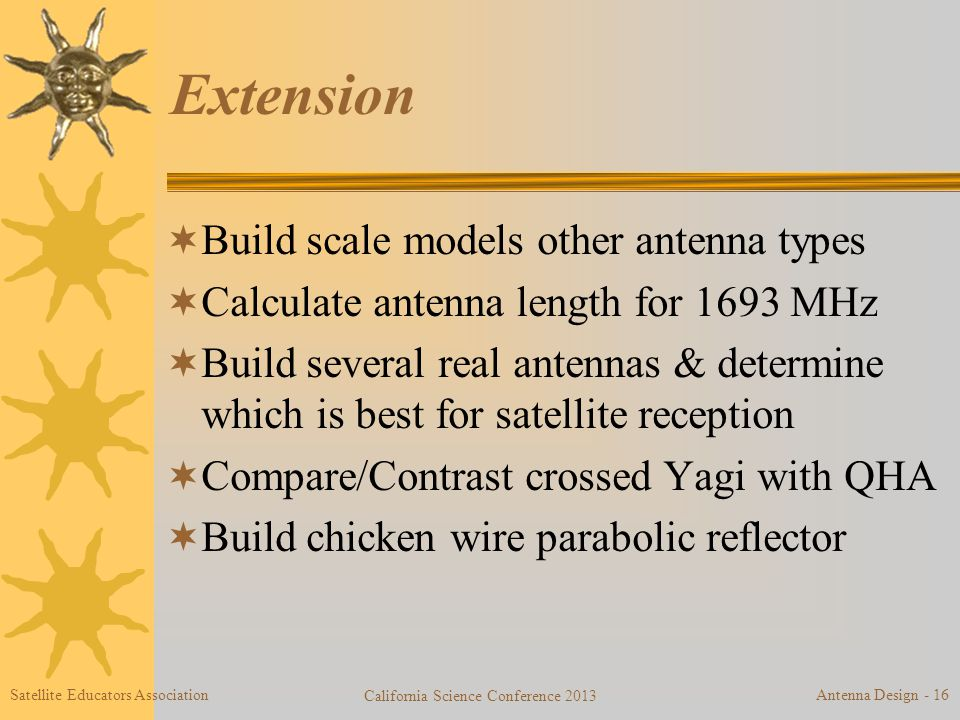 Extension  Build scale models other antenna types  Calculate antenna length for 1693 MHz  Build several real antennas & determine which is best for satellite reception  Compare/Contrast crossed Yagi with QHA  Build chicken wire parabolic reflector Satellite Educators Association California Science Conference 2013 Antenna Design - 16