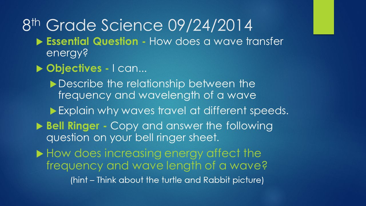8 th Grade Science 09/24/2014  Essential Question - How does a wave transfer energy.