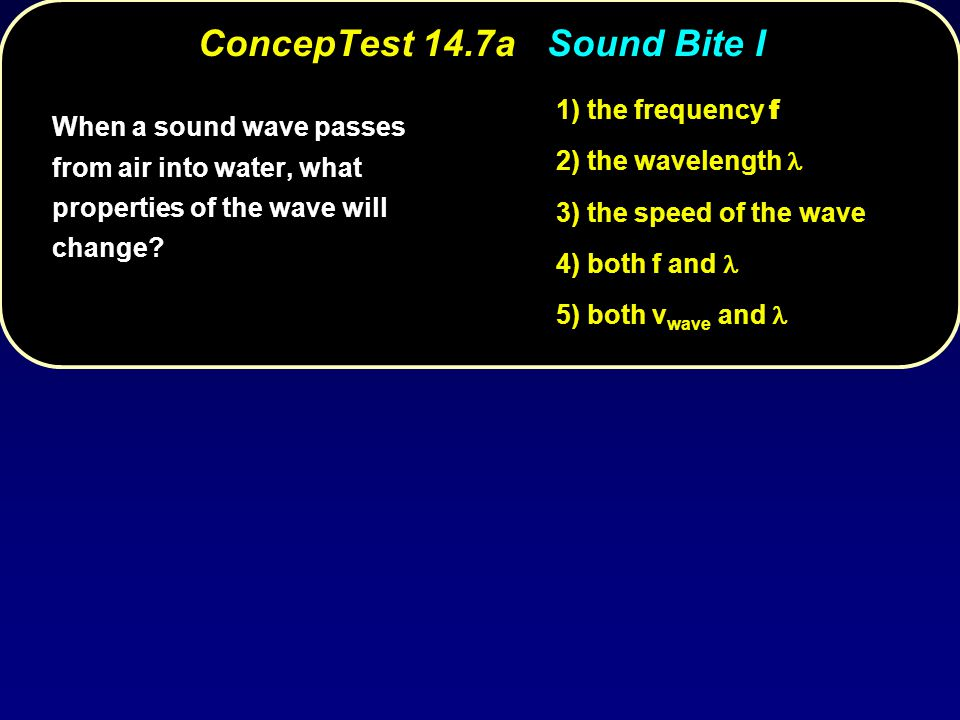 ConcepTest 14.7a ConcepTest 14.7a Sound Bite I 1) the frequency f 2) the wavelength 3) the speed of the wave 4) both f and 5) both v wave and When a s