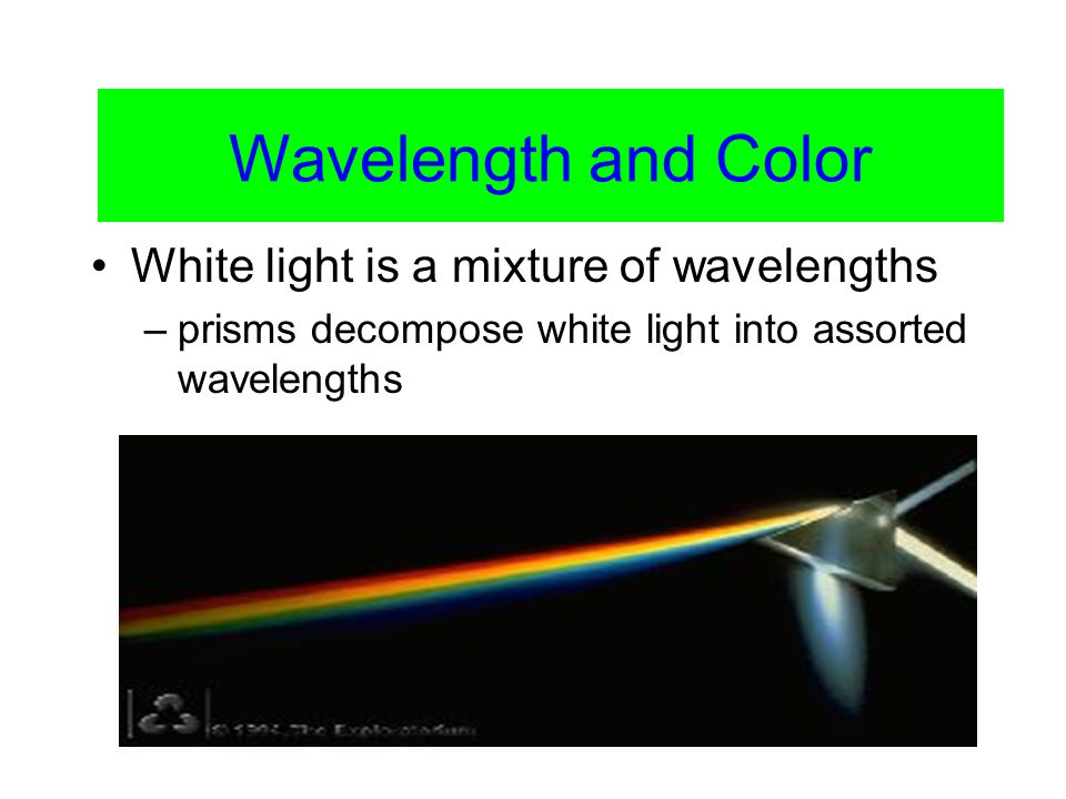 Color Vision White light is a mixture of wavelengths –prisms decompose white light into assorted wavelengths Wavelength and Color