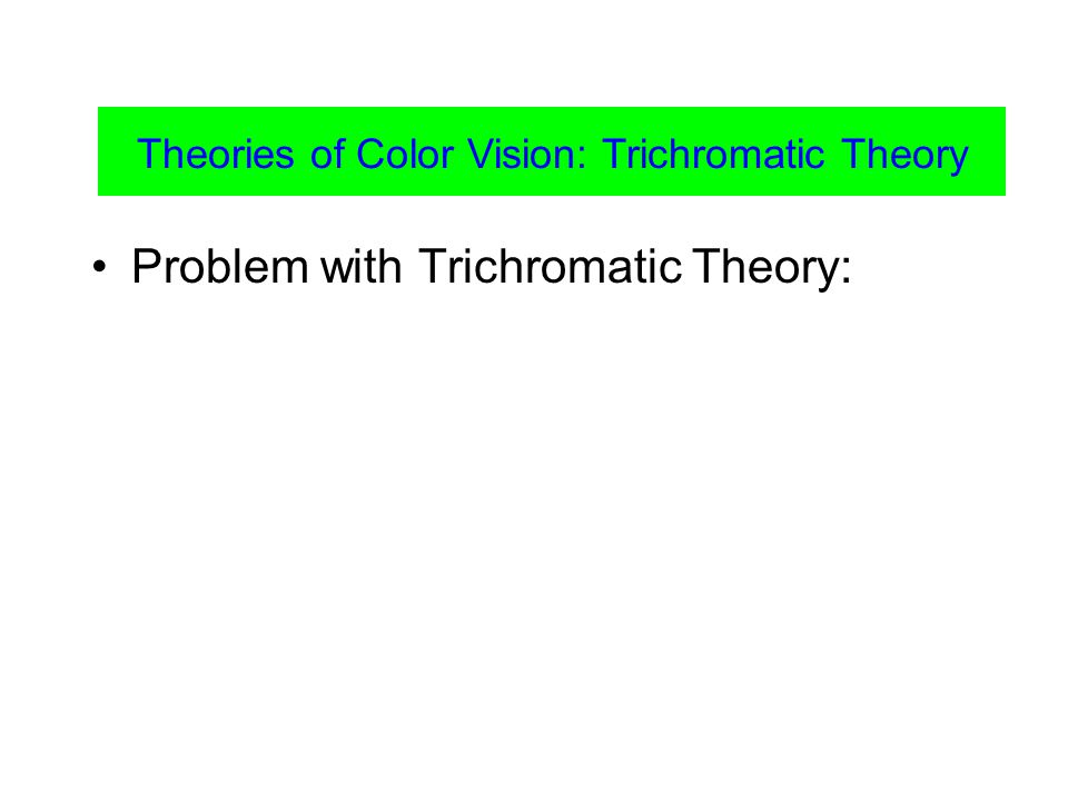 Problem with Trichromatic Theory: Theories of Color Vision: Trichromatic Theory