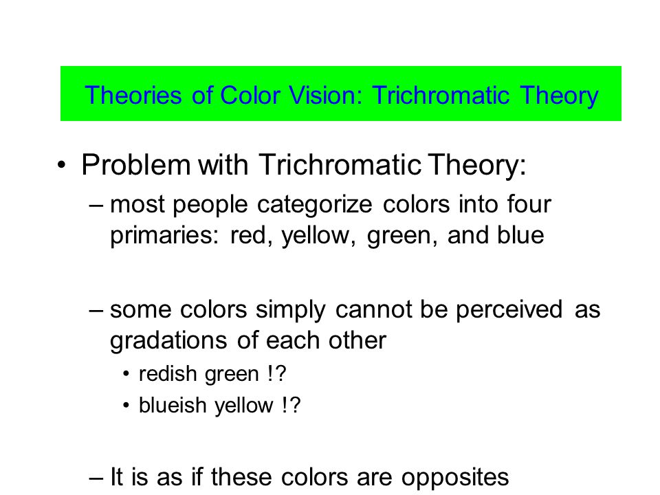 Problem with Trichromatic Theory: –most people categorize colors into four primaries: red, yellow, green, and blue –some colors simply cannot be perceived as gradations of each other redish green !.
