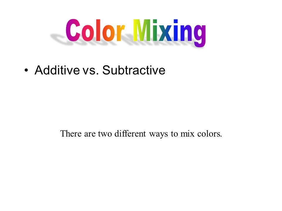 Additive vs. Subtractive There are two different ways to mix colors.