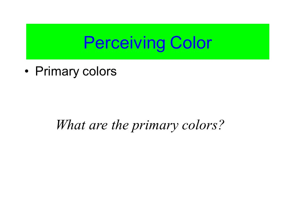 Color Vision Primary colors Perceiving Color What are the primary colors?