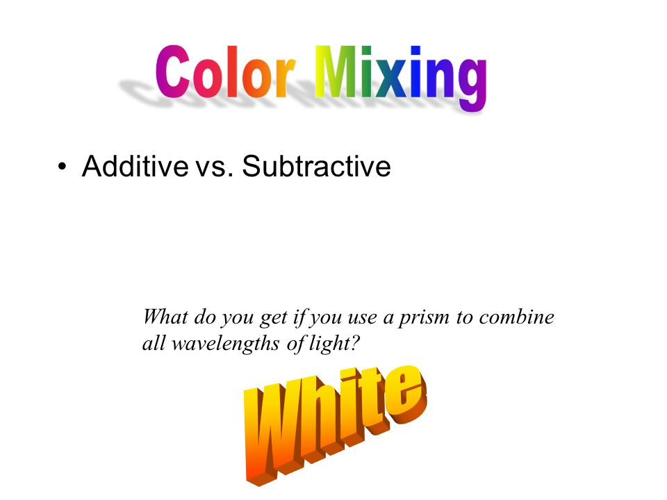 Additive vs. Subtractive What do you get if you use a prism to combine all wavelengths of light?