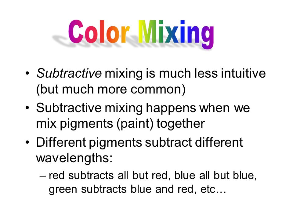 Subtractive mixing is much less intuitive (but much more common) Subtractive mixing happens when we mix pigments (paint) together Different pigments subtract different wavelengths: –red subtracts all but red, blue all but blue, green subtracts blue and red, etc…