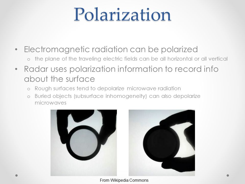 Polarization Electromagnetic radiation can be polarized o the plane of the traveling electric fields can be all horizontal or all vertical Radar uses polarization information to record info about the surface o Rough surfaces tend to depolarize microwave radiation o Buried objects (subsurface inhomogeneity) can also depolarize microwaves From Wikipedia Commons
