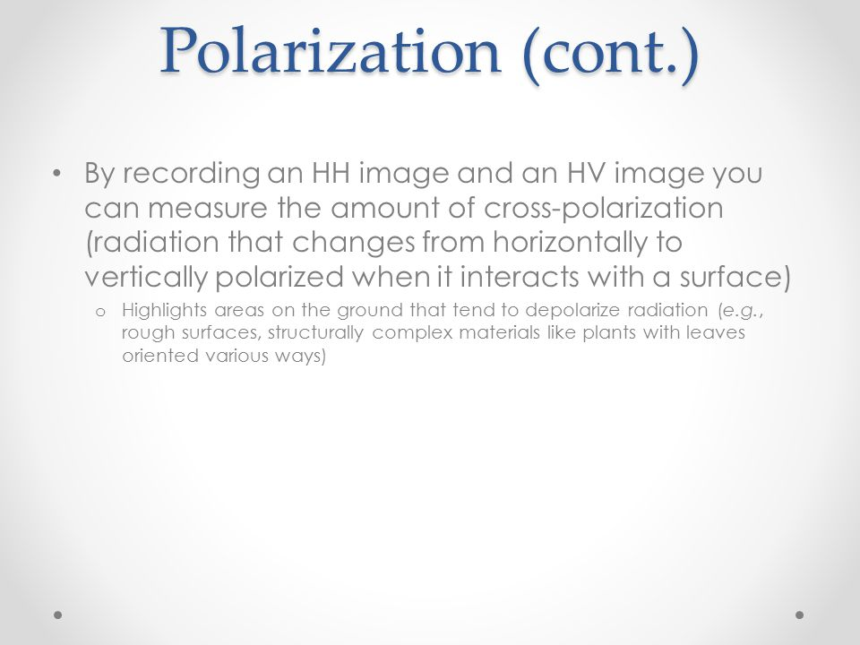 Polarization (cont.) By recording an HH image and an HV image you can measure the amount of cross-polarization (radiation that changes from horizontal
