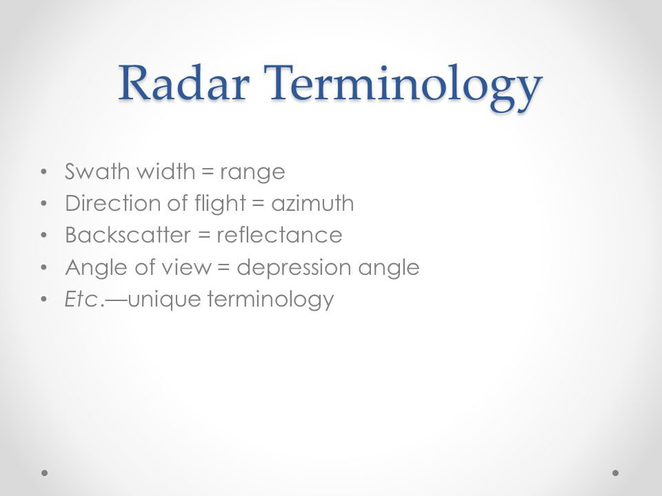 Radar Terminology Swath width = range Direction of flight = azimuth Backscatter = reflectance Angle of view = depression angle Etc.—unique terminology