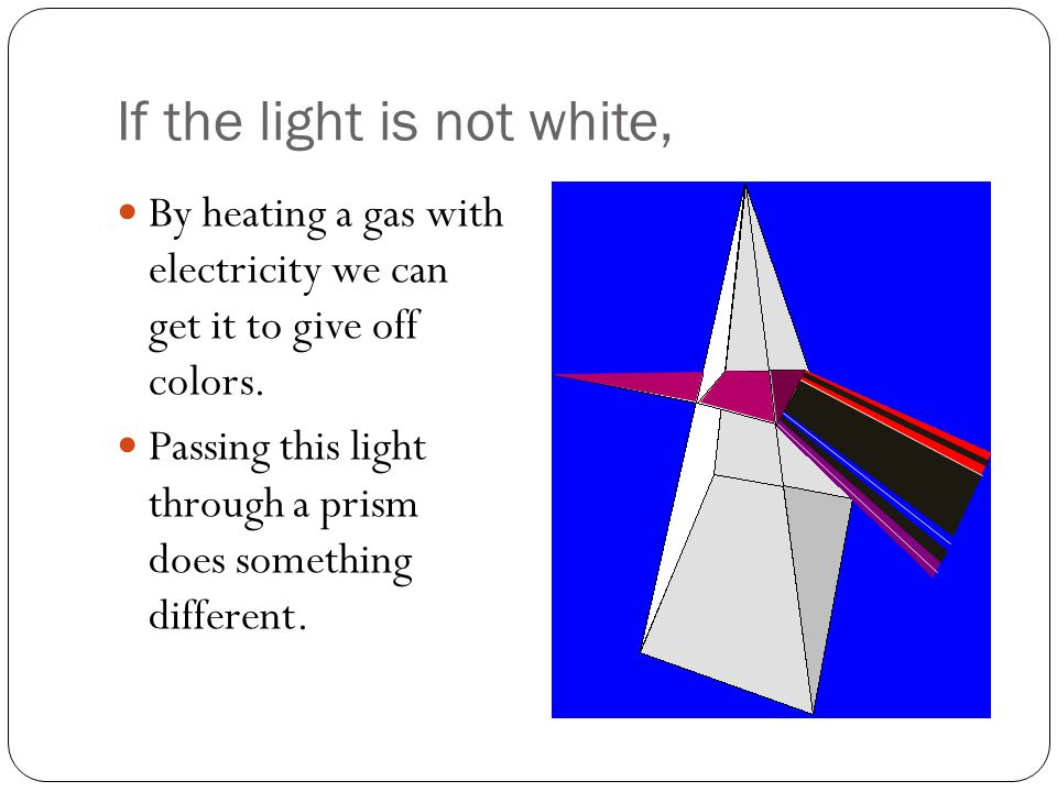 If the light is not white, By heating a gas with electricity we can get it to give off colors.