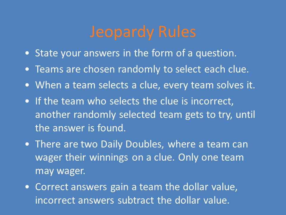 Jeopardy Rules State your answers in the form of a question.