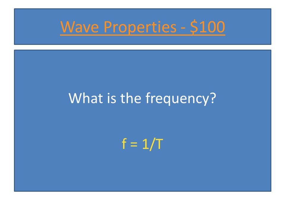 Wave Properties - $100 What is the frequency? f = 1/T