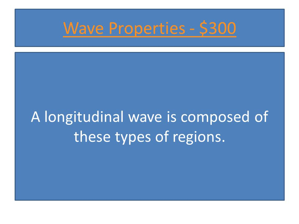 Wave Properties - $300 A longitudinal wave is composed of these types of regions.