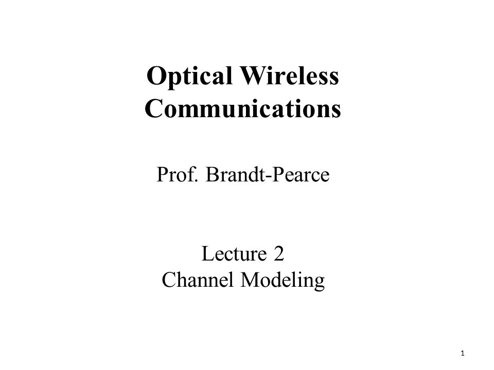 1 Prof. Brandt-Pearce Lecture 2 Channel Modeling Optical Wireless Communications