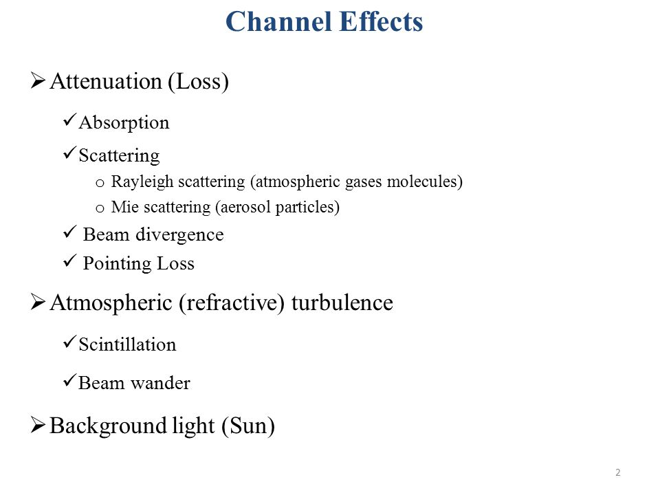 2  Attenuation (Loss) Absorption Scattering o Rayleigh scattering (atmospheric gases molecules) o Mie scattering (aerosol particles) Beam divergence Pointing Loss  Atmospheric (refractive) turbulence Scintillation Beam wander  Background light (Sun) Channel Effects