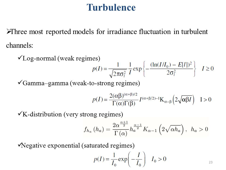  Three most reported models for irradiance fluctuation in turbulent channels: Log-normal (weak regimes) Gamma–gamma (weak-to-strong regimes) K-distribution (very strong regimes) Negative exponential (saturated regimes) 23 Turbulence