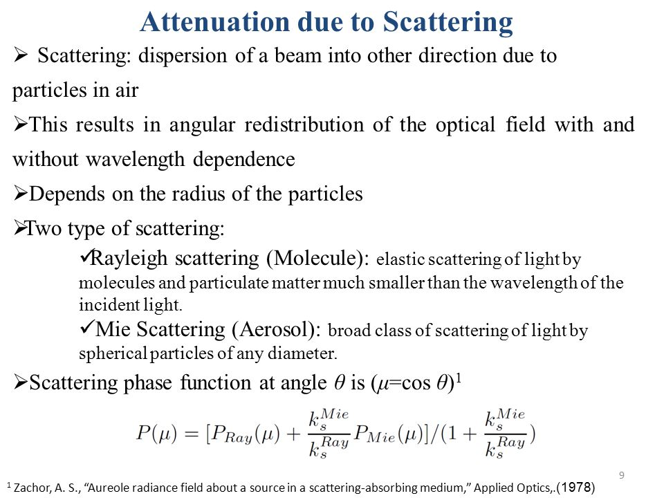 9 Attenuation due to Scattering  Scattering: dispersion of a beam into other direction due to particles in air  This results in angular redistribution of the optical field with and without wavelength dependence  Depends on the radius of the particles  Two type of scattering: Rayleigh scattering (Molecule): elastic scattering of light by molecules and particulate matter much smaller than the wavelength of the incident light.
