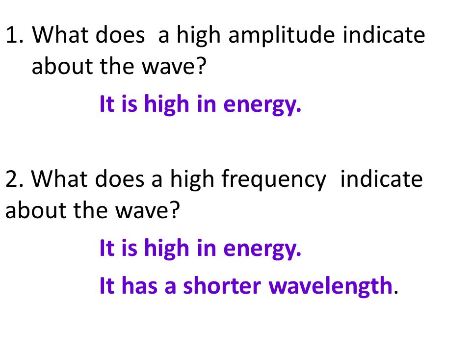 1.What does a high amplitude indicate about the wave? It is high in energy. 2. What does a high frequency indicate about the wave? It is high in energ