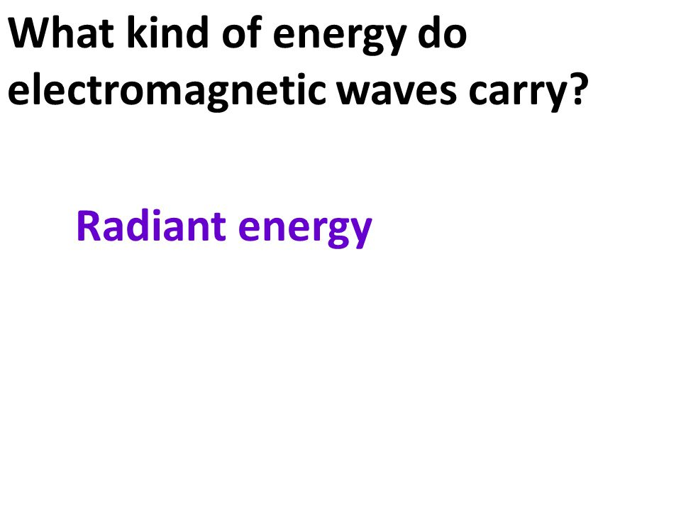 What kind of energy do electromagnetic waves carry? Radiant energy