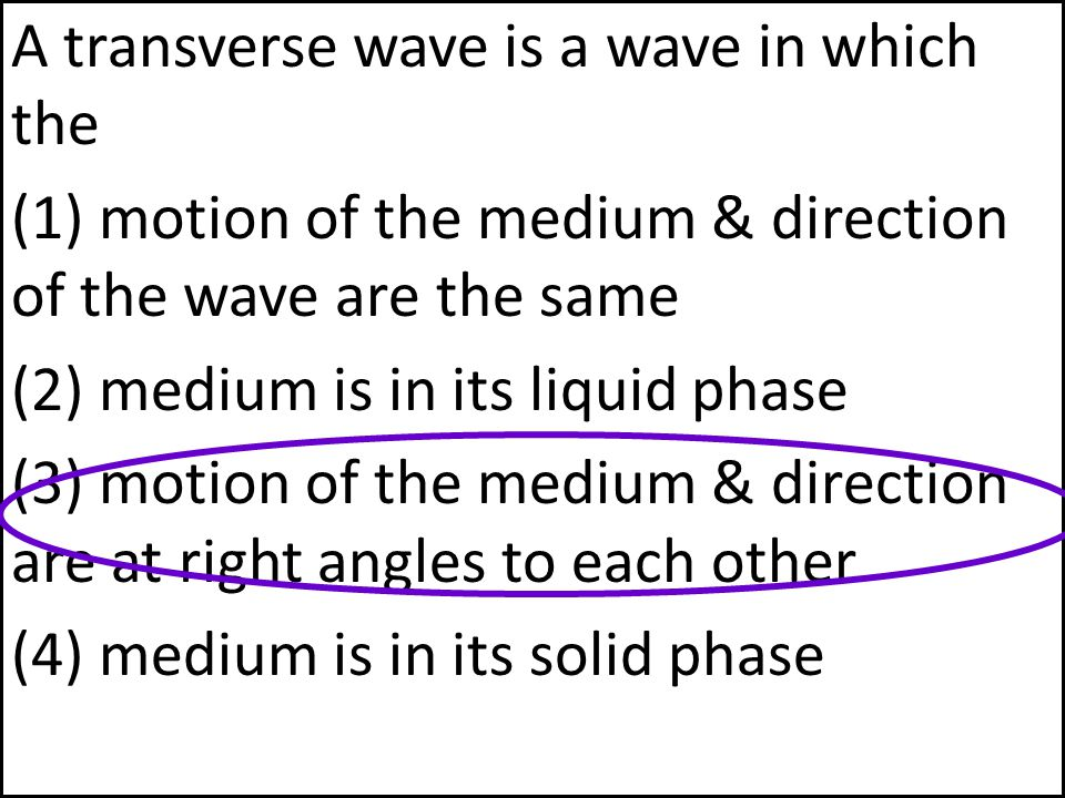 A transverse wave is a wave in which the (1) motion of the medium & direction of the wave are the same (2) medium is in its liquid phase (3) motion of