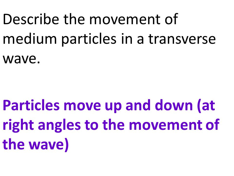 Describe the movement of medium particles in a transverse wave. Particles move up and down (at right angles to the movement of the wave)