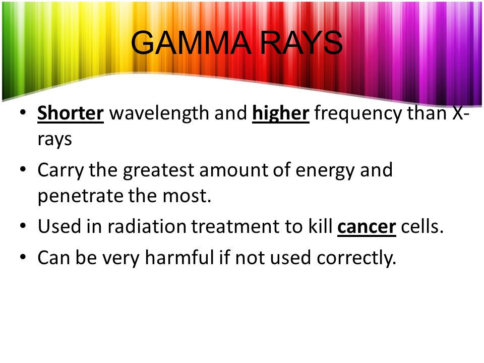 GAMMA RAYS Shorter wavelength and higher frequency than X- rays Carry the greatest amount of energy and penetrate the most.