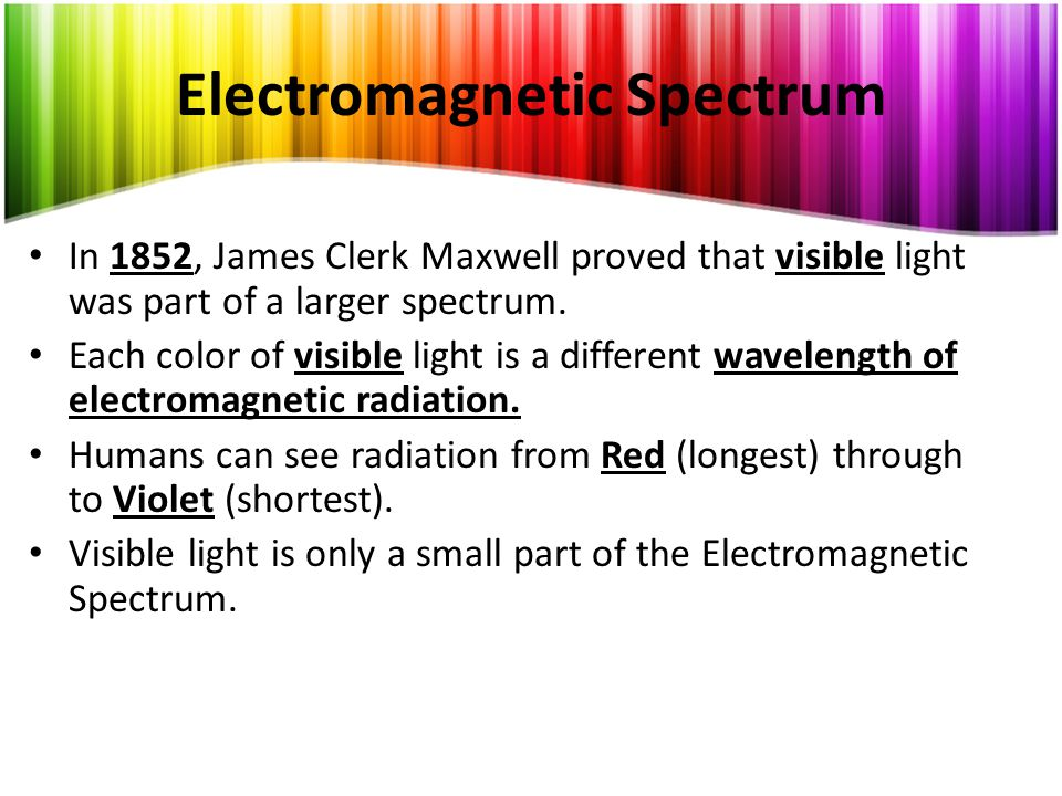Electromagnetic Spectrum In 1852, James Clerk Maxwell proved that visible light was part of a larger spectrum.