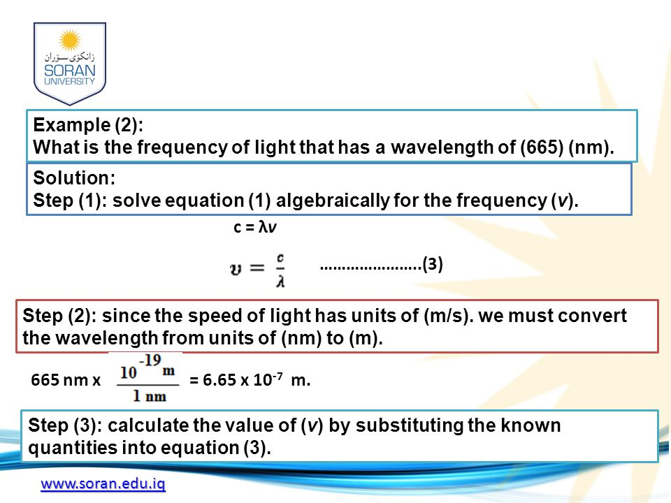 www.soran.edu.iq Example (2): What is the frequency of light that has a wavelength of (665) (nm). Solution: Step (1): solve equation (1) algebraically