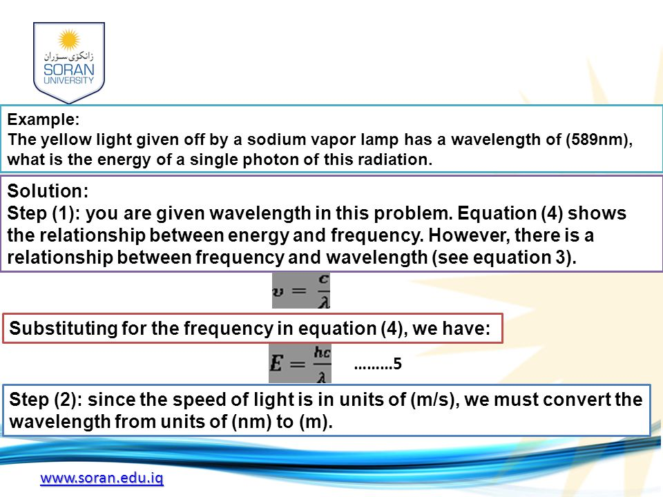 www.soran.edu.iq Example: The yellow light given off by a sodium vapor lamp has a wavelength of (589nm), what is the energy of a single photon of this