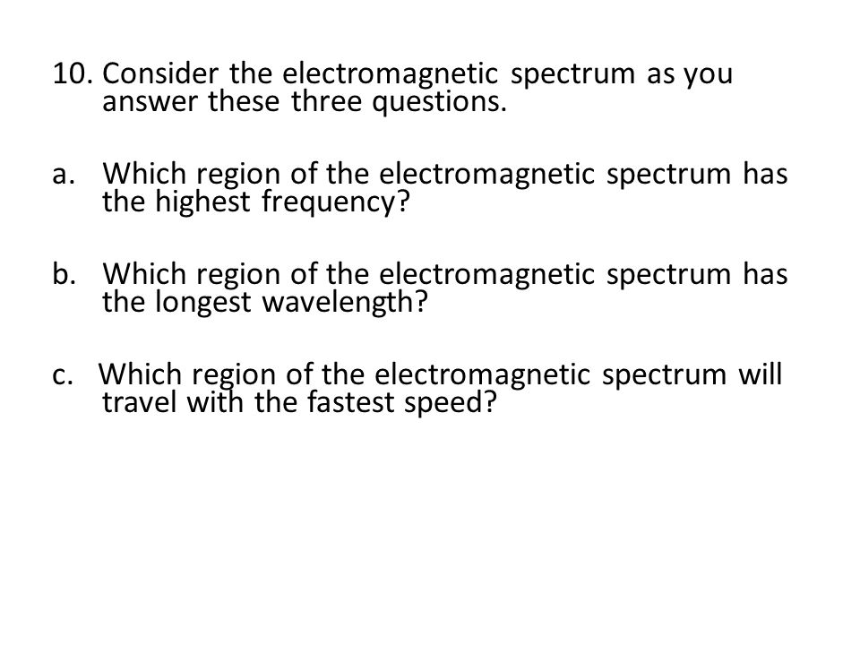 10.Consider the electromagnetic spectrum as you answer these three questions.