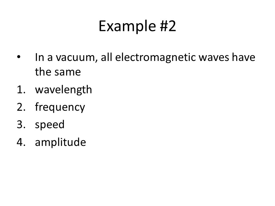 Example #2 In a vacuum, all electromagnetic waves have the same 1.wavelength 2.frequency 3.speed 4.amplitude