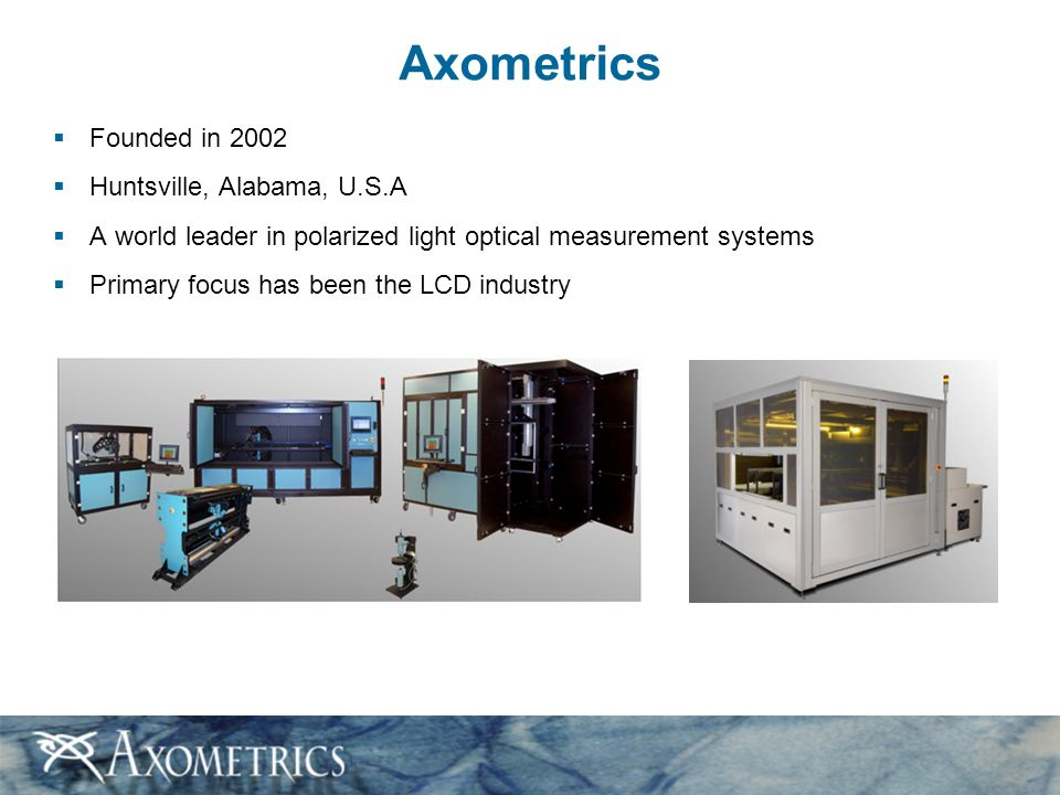 Axometrics  Founded in 2002  Huntsville, Alabama, U.S.A  A world leader in polarized light optical measurement systems  Primary focus has been the