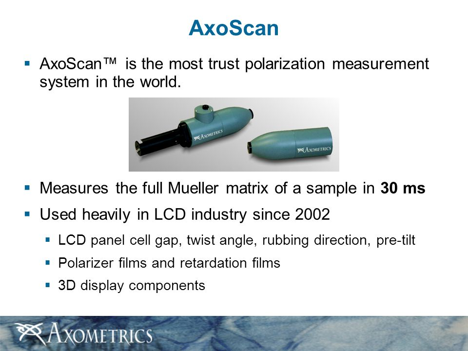 AxoScan  AxoScan™ is the most trust polarization measurement system in the world.  Measures the full Mueller matrix of a sample in 30 ms  Used heav