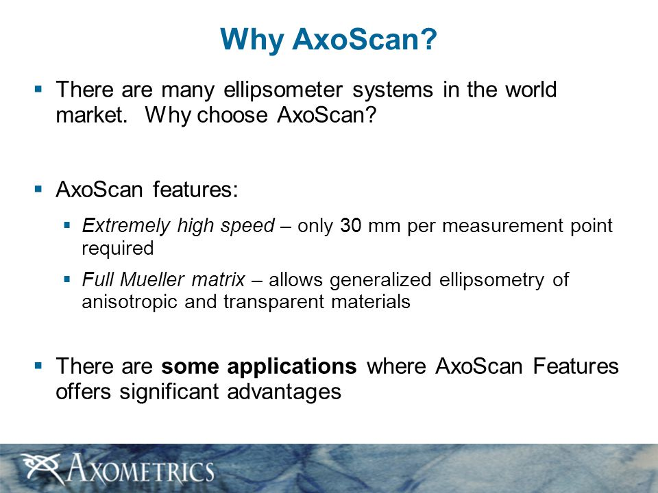 Why AxoScan?  There are many ellipsometer systems in the world market. Why choose AxoScan?  AxoScan features:  Extremely high speed – only 30 mm pe